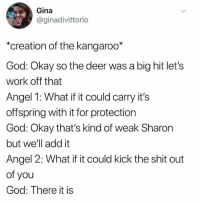 Dank, Deer, and God: Gina  @ginadivittorio  *creation of the kangaroo*  God: Okay so the deer was a big hit let's  work off that  Angel 1: What if it could carry it's  offspring with it for protection  God: Okay that's kind of weak Sharon  but we'll add it  Angel 2: What if it could kick the shit out  of you  God: There it is