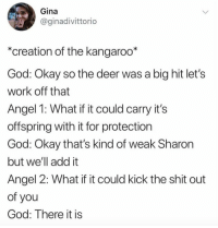 "Deer, Funny, and God: Gina  @ginadivittorio  ""creation of the kangaroo*  God: Okay so the deer was a big hit let's  work off that  Angel 1: What if it could carry it's  offspring with it for protection  God: Okay that's kind of weak Sharon  but we'll add it  Angel 2: What if it could kick the shit out  of you  God: There it is Boom! Perfect! https://t.co/bZ6YhvMeYA"