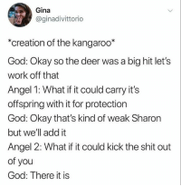 Lets Work: Gina  @ginadivittorio  *creation of the kangaroo*  God: Okay so the deer was a big hit let's  work off that  Angel 1: What if it could carry it's  offspring with it for protection  God: Okay that's kind of weak Sharon  but we'll add it  Angel 2: What if it could kick the shit out  of you  God: There it is