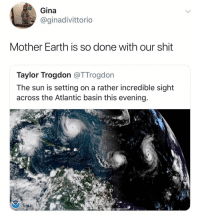 Shit, Earth, and Dank Memes: Gina  @ginadivittorio  Mother Earth is so done with our shit  Taylor Trogdon @TTrogdorn  The sun is setting on a rather incredible sight  across the Atlantic basin this evening @ginadivittorio