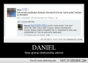 """[Connect to Facebook to view this post]http://omg-humor.tumblr.com: Gina  Girls are not complicated. Seriously. How hard is it to say """"you're pretty"""" and give  us chocolate?  Like Comment 28 minutes ago near Calgary 2  O 2 people like this.  Daniel  WITH ME, BRO. GIRLS ARE FCG JENGA CROSSWORD  PUZZLE RUBIX CUBES STRAPPED ON TO TERRORISTS WHO ARE  SCREAMING AT YOU IN ANOTHER LANGUAGE.  13 minutes ago via mobile Like  DON'T EVEN START THIS SHIT  NO REGRETS, JUST LOVE ON DAMNLOL.COM  DANIEL  Now giving relationship advice  TASTE OF AWESOME.COM  The #2 most addicting site [Connect to Facebook to view this post]http://omg-humor.tumblr.com"""