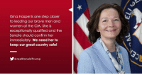 Senate should confirm Gina Haspel immediately. We need her to keep our great country SAFE!: Gina Haspel is one step closer  to leading our brave men and  women at the CIA. She is  exceptionally qualified and the  Senate should confirm her  immediately. We need her to  keep our great country safe!  @realDonaldTrump Senate should confirm Gina Haspel immediately. We need her to keep our great country SAFE!
