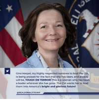 Future, Glorious, and Tough: Gina Haspel, my highly respected nominee to lead the CIA,  is being praised for the fact that she has been, and always  will be, TOUGH ON TERROR! This is a woman who has been  a leader wherever she has gone. The CIA wants her to lead  them into America's bright and glorious future!  @REALDONALDTRUMP Gina Haspel, my highly respected nominee to lead the CIA, is being praised for the fact that she has been, and always will be, TOUGH ON TERROR!