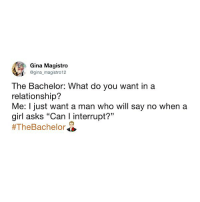 "No you can't ""steal me for a sec"". New bachelor recap up now at betches.co-bachelor or link in bio (Twitter: gina_magistro12): Gina Magistro  @gina magistro 12  The Bachelor: What do you want ina  relationship?  Me: I just want a man who will say no when a  girl asks ""Can I interrupt?""  No you can't ""steal me for a sec"". New bachelor recap up now at betches.co-bachelor or link in bio (Twitter: gina_magistro12)"
