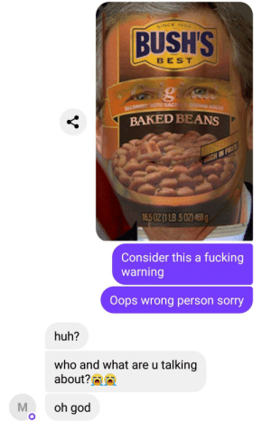 Baked, Fucking, and God: GINCE 190  BUSH'S  BEST  SEASON TH BAC  BAKED BEANS  FA  IGH IN FIER  16.5 0Z (1 LB.502) 468g  Consider this a fucking  warning  Oops wrong person sorry  huh?  who and what are u talking  about?  oh god Bush's Baked Beans