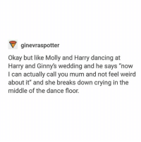 """One more week of school - - - harrypotter jkrowling hogwarts ronweasley hermionegranger hagrid hedwig dumbledore professormcgonagall siriusblack remuslupin nevillelongbottom lunalovegood ginnyweasley snape mollyweasley: ginevraspotter  Okay but like Molly and Harry dancing at  Harry and Ginny's wedding and he says """"now  I can actually call you mum and not feel weird  about it"""" and she breaks down crying in the  middle of the dance floor. One more week of school - - - harrypotter jkrowling hogwarts ronweasley hermionegranger hagrid hedwig dumbledore professormcgonagall siriusblack remuslupin nevillelongbottom lunalovegood ginnyweasley snape mollyweasley"""