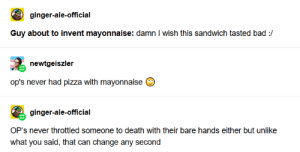 mayonnaise apologists DNI: ginger-ale-official  Guy about to invent mayonnaise: damn I wish this sandwich tasted bad :/  newtgeiszler  op's never had pizza with mayonnaise  ginger-ale-official  OP's never throttled someone to death with their bare hands either but unlike  what you said, that can change any second mayonnaise apologists DNI