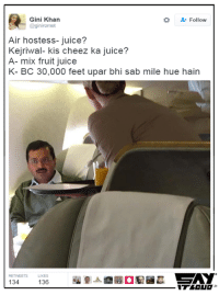 Even location doesn't matter 😂: Gini Khan  Follow  @giniromet  Air hostess- juice?  Kejriwal- kis cheez ka juice?  A- mix fruit juice  K- BC 30,000 feet upar bhi sab mile hue hain  134  136 Even location doesn't matter 😂