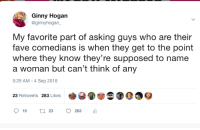 Favorite Comedians: Ginny Hogan  @ginnyhogan  My favorite part of asking guys who are their  fave comedians is when they get to the point  where they know they're supposed to name  a woman but can't think of any  5:29 AM -4 Sep 2018  23 Retweets 283 Likes Favorite Comedians