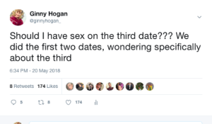Sex on 3rd Date: Ginny Hogan  @ginnyhogan  Should I have sex on the third date??? We  did the first two dates, wondering specifically  about the third  6:34 PM- 20 May 2018  8 Retweets 174 Likes  174 Sex on 3rd Date