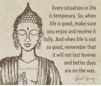 Buddha: Giny buddha co  Every situation in life  is temporary. So, when  life is good, make sure  you enjoy and receive it  fully. And when life is not  so good, remember that  it will not last forever  and better days  are on the way.