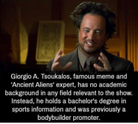 https://t.co/ximXBOdIl9: Giorgio A. Tsoukalos, famous meme and  'Ancient Aliens' expert, has no academic  background in any field relevant to the show.  Instead, he holds a bachelor's degree in  sports information and was previously a  bodybuilder promoter. https://t.co/ximXBOdIl9