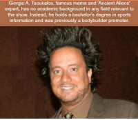 https://t.co/95oNvZm2zX: Giorgio A. Tsoukalos, famous meme and 'Ancient Aliens  expert, has no academic background in any field relevant to  the show. Instead, he holds a bachelor's degree in sports  information and was previously a bodybuilder promoter. https://t.co/95oNvZm2zX