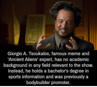 Alien: Giorgio A. Tsoukalos, famous meme and  'Ancient Aliens' expert, has no academic  background in any field relevant to the show.  Instead, he holds a bachelor's degree in  sports information and was previously a  bodybuilder promoter.