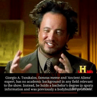 Alien: Giorgio A. Tsoukalos, famous meme and Ancient Aliens'  expert, has no academic background in any field relevant  to the show. Instead, he holds a bachelor's degree in sports  information and was previously a bodybuil