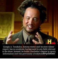 giorgio tsoukalos: Giorgio A. Tsoukalos, famous meme and Ancient Aliens'  expert, has no academic background in any field relevant  to the show. Instead, he holds a bachelor's degree in sports  information and was previously a bodybuil