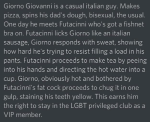 """Club, Friends, and Lgbt: Giorno Giovanni is a casual italian guy. Makes  pizza, spins his dad's dough, bisexual, the usual.  One day he meets Futacinni who's got a fishnet  bra on. Futacinni licks Giorno like an italian  sausage, Giorno responds with sweat, showing  how hard he's trying to resist filling a load in his  pants. Futacinni proceeds to make tea by peeing  into his hands and directing the hot water into a  cup. Giorno, obviously hot and bothered by  Futacinni's fat cock proceeds to chug it in one  gulp, staining his teeth yellow. This earns him  the right to stay in the LGBT privileged club as a  VIP member. """"Giorno's Gang Initiation"""" (this was made by one of my friends who only watched until part 3 and has only watched clips of part 5)"""