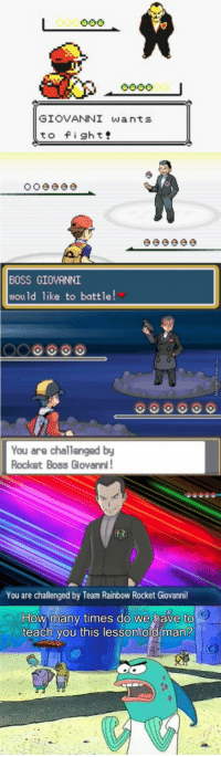 Memes that get me through work: GIOVANNI wants  to fight  BOSS GIOVANNI  would like to battle  You are challenged by  Rocket Boss Glovanni  You are challenged by Team Rainbow Rocket Giovanni  How many times do we have to  teach you this lesson old man? Memes that get me through work
