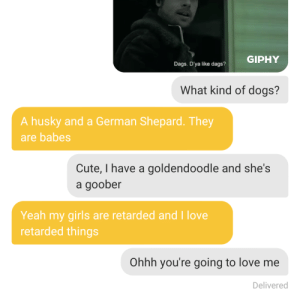 Am I doing this right: GIPHY  Dags. D'ya like dags?  What kind of dogs?  A husky and a German Shepard. They  are babes  Cute, I have a goldendoodle and she's  a goober  Yeah my girls are retarded and I love  retarded things  Ohhh you're going to love me  Delivered Am I doing this right
