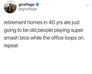 Sign me up: giraffage  @giraffage  retirement homes in 40 yrs are just  going to be old people playing super  smash bros while the office loops on  repeat Sign me up