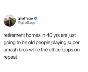 : giraffage  @giraffage  retirement homes in 40 yrs are just  going to be old people playing super  smash bros while the office loops on  repeat