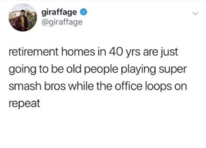 meirl: giraffage  @giraffage  retirement homes in 40 yrs are just  going to be old people playing super  smash bros while the office loops on  repeat meirl