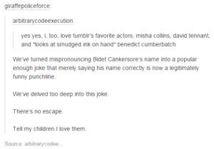 """Blueberry Casseroleomg-humor.tumblr.com: giraffepoliceforce:  arbitrarycodeexecution:  yes yes, i, too, love tumblr's favorite actors. misha collins, david tennant,  and """"looks at smudged ink on hand* benedict cumberbatch  We've turned mispronouncing Bidet Cankersore's name into a popular  enough joke that merely saying his name correctly is now a legitimately  funny punchline.  We've delved too deep into this joke.  There's no escape.  Tell my children I love them.  Source: arbitrarycode... Blueberry Casseroleomg-humor.tumblr.com"""