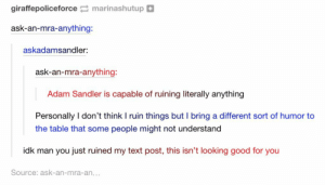 I came out to have a good time and I'm honestly feeling attacked right now.omg-humor.tumblr.com: giraffepoliceforce marinashutup  ask-an-mra-anything:  askadamsandler:  ask-an-mra-anything:  Adam Sandler is capable of ruining literally anything  Personally I don't think I ruin things but I bring a different sort of humor to  the table that some people might not understand  idk man you just ruined my text post, this isn't looking good for you  Source: ask-an-mra-an... I came out to have a good time and I'm honestly feeling attacked right now.omg-humor.tumblr.com