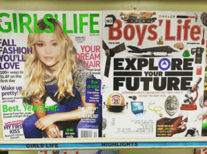 """The messages society sends our children: GIRISLIFE Boys Life  NO  girlslife.com  OLIVIA HOLT  steal her style  secrets  FALL  ASHION  YOU'LL  LOVE  FOR ALL BOTS  SEPTEMBER 2016  YOUR  DREAM  AIREXPLORE  Next-level  tips&trends  100+ ways to  SLAY on the  first day  YOUR  Bye,  drama  Wake up  pretty!  The  friendship  rules  #squads  Swear by  ASTRONAUT? ARTIST? FIREFIGHTER? CHEF? HERE'S HOW TO  BE WHAT YOU WANT TO BE  Because mornings  are rough...  $35%  TeUPFRY  SO  Best.Year Ever.  THE NEW*  DENIM  CHECKLIST  How to have fun, make  friends and get all A's  Get ready to hear  Mlove your jeans!""""  Confessions!  0224  011  FIGHTING FIRES ON THE  RUNAY.. TRUE STORIES  OF SCOUTS IN ACTION..  PLUS CONICS JOKES  MY FIRS  HISN  Ve  CEzez9s 00  1116NC  QUIZ!  Are you  ready  KISS  Real girls smooch  and spill  HIGHLIGHTS  GIRLS LIFE  NO The messages society sends our children"""