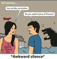 Awkward, Game, and Girl: Girl and boy.  You are like my brother  Do you watch Game ofThrones?  DLF PLACE  U DO  O O O  DON'T  THINK  SO  *Awkward silence* https://t.co/jP4DTuIVZ6