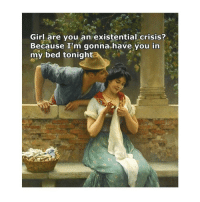 Girl, Classical Art, and Crisis: Girl are you an existential crisis?  Because I'm gonna have you in  my bed tonight He won
