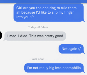 Lmao, Death, and Girl: Girl are you the one ring to rule them  all because l'd like to slip my finger  into you :P  Today-8:34am  Lmao. I died. This was pretty good  Not again :/  Just now!  I'm not really big into necrophilia So you have chosen death