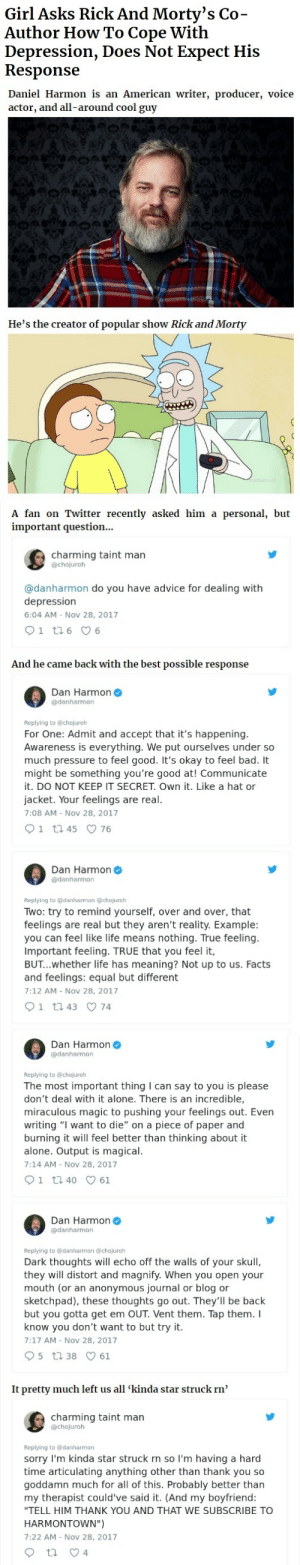 "Advice, Being Alone, and Bad: Girl Asks Rick And Morty's Co-  Author How To Cope With  Depression, Does Not Expect His  Response   Daniel Harmon is an American writer, producer, voice  actor, and all-around cool guy  He's the creator of popular show Rick and Morty   A fan on Twitter recently asked him a personal, but  important question...  charming taint man  @chojuroh  @danharmon do you have advice for dealing with  depression  6:04 AM - Nov 28, 2017  And he came back with the best possible response  Dan Harmon  @danharmon  Replying to @chojuroh  For One: Admit and accept that it's happening  Awareness is everything. We put ourselves under so  much pressure to feel good. It's okay to feel bad. It  might be something you're good at! Communicate  it. DO NOT KEEP IT SECRET. Own it. Like a hat or  jacket. Your feelings are real  7:08 AM - Nov 28, 2017  Dan Harmon  @danharmon  Replying to danharmon@chojuroh  Two: try to remind yourself, over and over, that  feelings are real but they aren't reality. Example  you can feel like life means nothing. True feeling  Important feeling. TRUE that you feel it,  BUT...whether life has meaning? Not up to us. Facts  and feelings: equal but different  7:12 AM - Nov 28, 2017   Dan Harmon  @danharmon  Replying to @chojuroh  The most important thing I can say to you is please  don't deal with it alone. There is an incredible,  miraculous magic to pushing your feelings out. Even  writing ""I want to die"" on a piece of paper and  burning it will feel better than thinking about it  alone. Output is magical  7:14 AM - Nov 28, 2017  Dan Harmon  @danharmon  Replying to @danharmon @chojuroh  Dark thoughts will echo off the walls of your skull  they will distort and magnify. When you open your  mouth (or an anonymous journal or blog or  sketchpad), these thoughts go out. They'll be back  but you gotta get em OUT Vent them. Tap them. I  know you don't want to but try it  7:17 AM - Nov 28, 2017  It pretty much left us all 'kinda star struck rn'  charming taint man  @chojurolh  Replying to @danharmon  sorry I'm kinda star struck rn so I'm having a hard  time articulating anything other than thank you so  goddamn much for all of this. Probably better than  my therapist could've said it. (And my boyfriend  ""TELL HIM THANK YOU AND THAT WE SUBSCRIBE TO  HARMONTOWN"")  7:22 AM - Nov 28, 2017 aliciaaadani: zelda-fitz-gives-no-shits:  ambris: As someone who has dealt with depression for years, I can confirm this is incredibly good advice. just so you know, daniel harmon is an autistic writer, producer, and voice actor. it's incredibly important that we don't erase autistic creators; all of this is also important, but erasure is a huge problem and it's so so vital for autistic kids to see (mentally ill and multifaceted) autistic adult creators and know that's what they can grow up to be.   This is truly great advice"