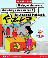 Pizza, Girl, and Indianpeoplefacebook: Girl at Pizza Store  Bhaiya, ek pizza dena..  Khana hai ya pack kar dun...?  Han.Khana hai, Pack kar do  LAUGHING  C.  f o /LaughingColours
