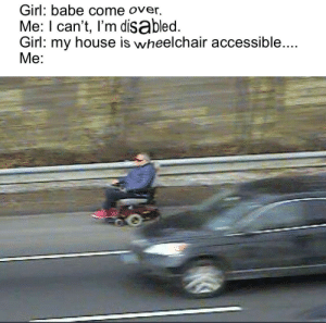 On de way to get te epic battle royale!!! 😋😜: Girl: babe come over.  Me: I can't, I'm disabled.  Girl: my house is wheelchair accessible....  Me: On de way to get te epic battle royale!!! 😋😜