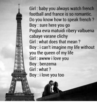 Memes, France, and What Does: Girl baby you always watch french  football and france is so romantic.  Do you know how to speak french  Boy sure here you go  Pogba evra matuidi ribery valbuena  cabaye varane clichy  Girl what does that mean?  Boy: i can't imagine my life without  you the queen of my life  Girl WWW I love you  Boy benzema  Girl what?  Boy: I love you too How to speak French to a girl