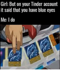 Blue Eyes... you say? Realm: Girl: But on your Tinder account  it said that you have blue eyes  Me: I do Blue Eyes... you say? Realm