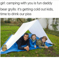 Bear grylls memes are hot rn @drgrayfang: girl: camping with you is fun daddy  bear grylls: it's getting cold out kids  time to drink our piss  drgr  ng Bear grylls memes are hot rn @drgrayfang