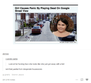 Just fart thingsomg-humor.tumblr.com: Girl Causes Panic By Playing Dead On Google  Street View  Not quite Google Corpse View  alxmas:  cyanide-santa:  Look at her fucking face she looks like she just got away with a fart  isnt that juanita from desperate housewives  2 gnarly  Source: jssyca  241,018 notes Just fart thingsomg-humor.tumblr.com