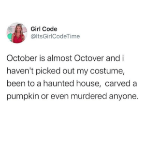 a haunted house: Girl Code  @ltsGirlCodeTime  October is almost Octover and i  haven't picked out my costume,  been to a haunted house, carved a  pumpkin or even murdered anyone.