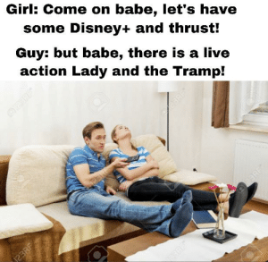 Meanwhile in an alternate universe where I have a girlfriend...: Girl: Come on babe, let's have  some Disney+ and thrust!  Guy: but babe, there is a live  action Lady and the Tramp!  BRF  23RF  23RF  23RE Meanwhile in an alternate universe where I have a girlfriend...