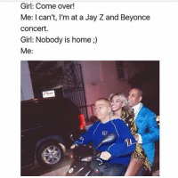 Beyonce, Come Over, and Jay: Girl: Come over!  Me: I can't, I'm at a Jay Z and Beyonce  Concert.  Girl: Nobody is home  Me 🏃🏻🏃🏻🏃🏻. #WSHH