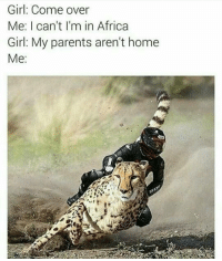 Africa, Come Over, and Memes: Girl: Come over  Me: I can't I'm in Africa  Girl: My parents aren't home  Me Which Part You At Girl I'm Down Here In Namibia Like Wtf