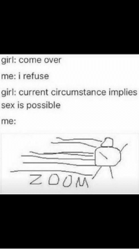Come Over, Dank Memes, and Refused: girl: Come over  me: i refuse  girl: current circumstance implies  sex is possible  me  ZOUM Ayy lmao