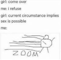 Impliing: girl: come over  me: i refuse  girl: current circumstance implies  sex is possible  me  ZOOM