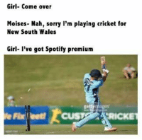 Come Over, Sorry, and Spotify: Girl- Come over  Moises. Nah, sorry I'm playing cricket for  New South Wales  Girl- I've got Spotify premium Moises the Spotify King   -Jesse Bruce-