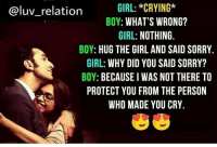 Crying, Memes, and Sorry: GIRL: *CRYING*  BOY: WHAT'S WRONG?  GIRL: NOTHING.  BOY: HUG THE GIRL AND SAID SORRY.  GIRL: WHY DID YOU SAID SORRY?  BOY: BECAUSE I WAS NOT THERE TO  PROTECT YOU FROM THE PERSON  WHO MADE YOU CRY  @luv_relation