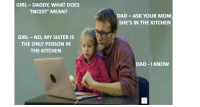 "Dad, Dank, and Meme: GIRL- DADDY, WHAT DOES  'INCEST' MEAN?  DAD ASK YOUR MOM  SHE'S IN THE KITCHEN  GIRL NO, MY SISTER IS  THE ONLY PERSON IN  THE KITCHEN  DAD I KNOW  YCHROMOSOMES <p>Incest Lesson via /r/dank_meme <a href=""http://ift.tt/2wM5p60"">http://ift.tt/2wM5p60</a></p>"