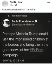 Children, Melania Trump, and News: Girl Du Jour  1 hr  Paula Poundstone For The Win!!!  You Retweeted  Paula Poundstone  @paulapoundstone  Perhaps Melania Trump could  visit the imprisoned children at  the border, and bring them the  good news of her #BeBest  campaign.  6/16/18, 12:38 AM Girl Du Jour. PAULA POUNDSTONE