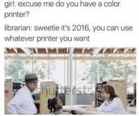 Librarian Meme: girl: excuse me do you have a color  printer?  librarian: sweetie it's 2016, you can use  whatever printer you want  Into